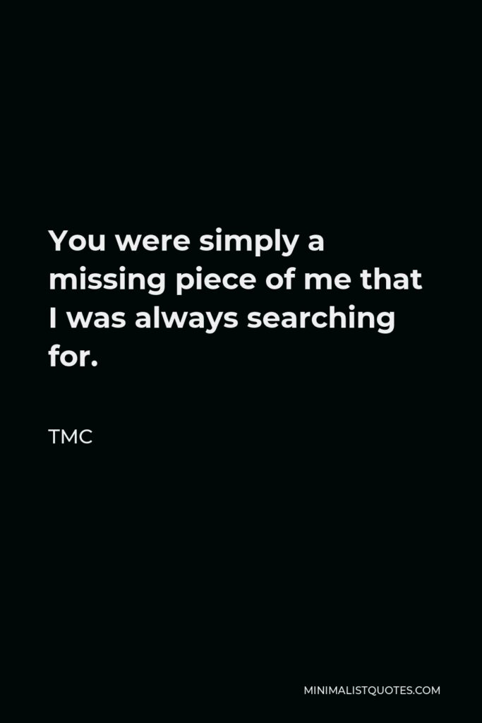 TMC Quote - You were simply a missing piece of me that I was always searching for.