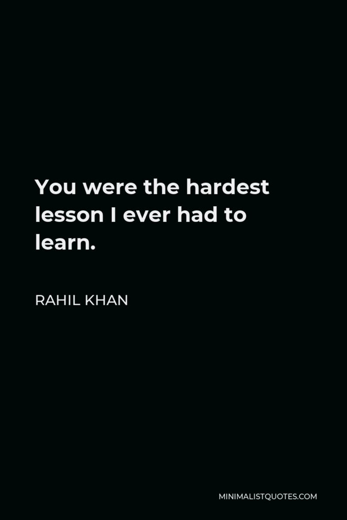 Rahil Khan Quote - You were the hardest lessonI ever had to learn.