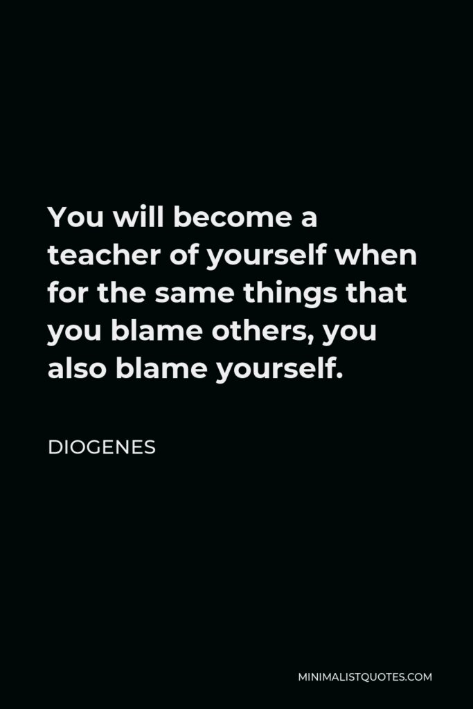 Diogenes Quote - You will become a teacher of yourself when for the same things that you blame others, you also blame yourself.