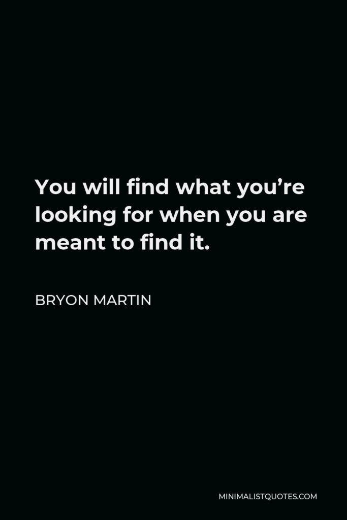 Bryon Martin Quote - You will find what you're looking for when you are meant to find it.