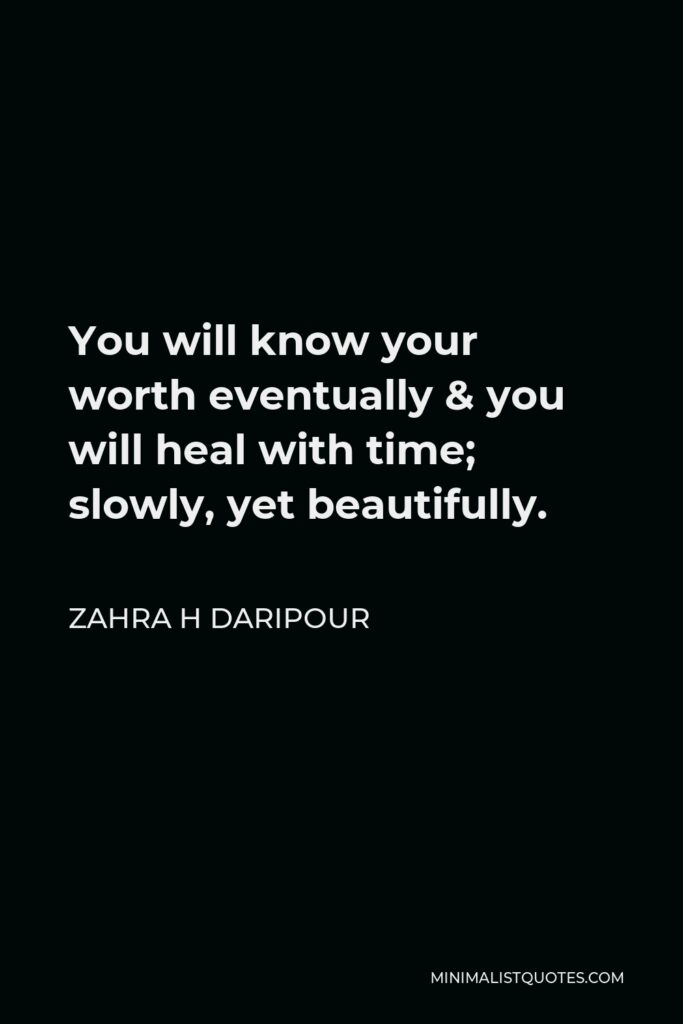 Zahra H Daripour Quote - You will know your worth eventually & you will heal with time; slowly, yet beautifully.