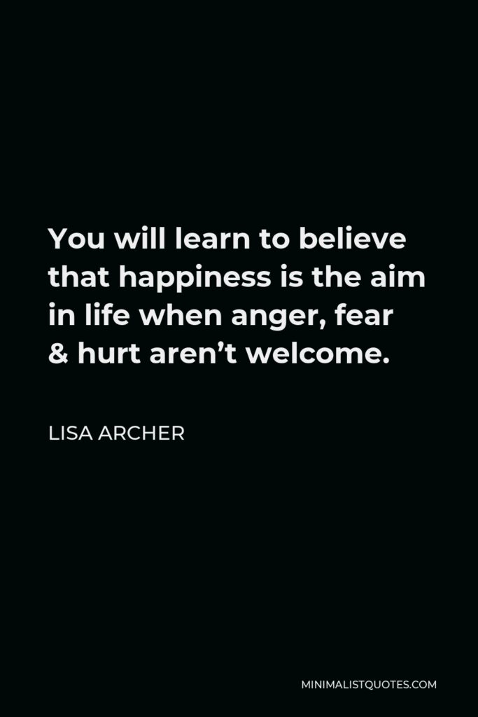 Lisa Archer Quote - You will learn to believe that happiness is the aim in life when anger, fear & hurt aren't welcome.