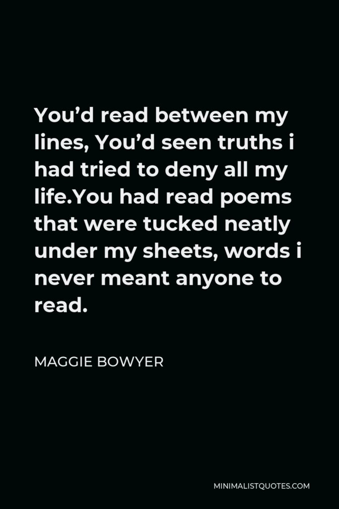 Maggie Bowyer Quote - You'd read between my lines, You'd seen truths i had tried to deny all my life.You had read poems that were tucked neatly under my sheets, words i never meant anyone to read.