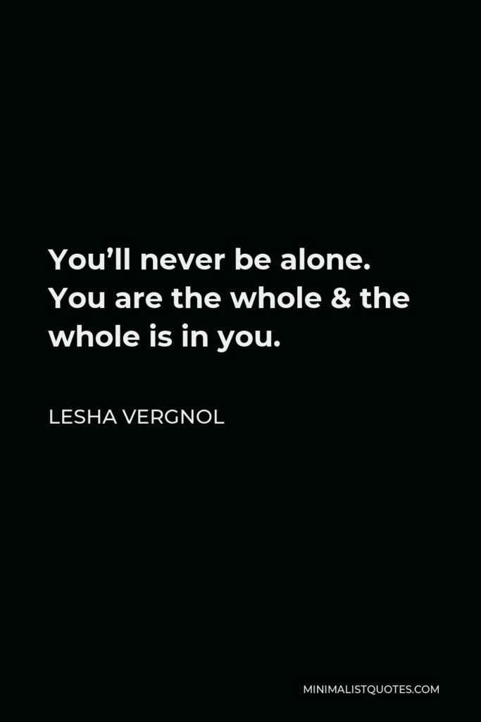 Lesha Vergnol Quote - You'll never be alone. You are thewhole & the whole is in you.