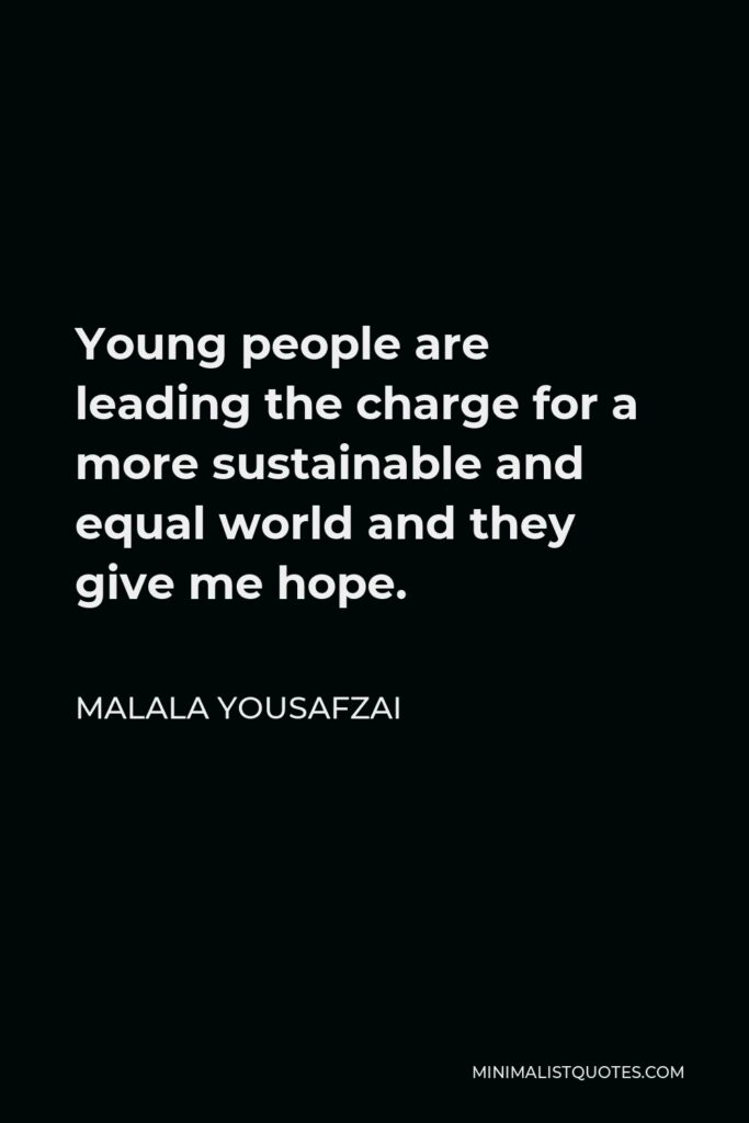 Malala Yousafzai Quote - Young people are leading the charge for a more sustainable and equal world and they give me hope.