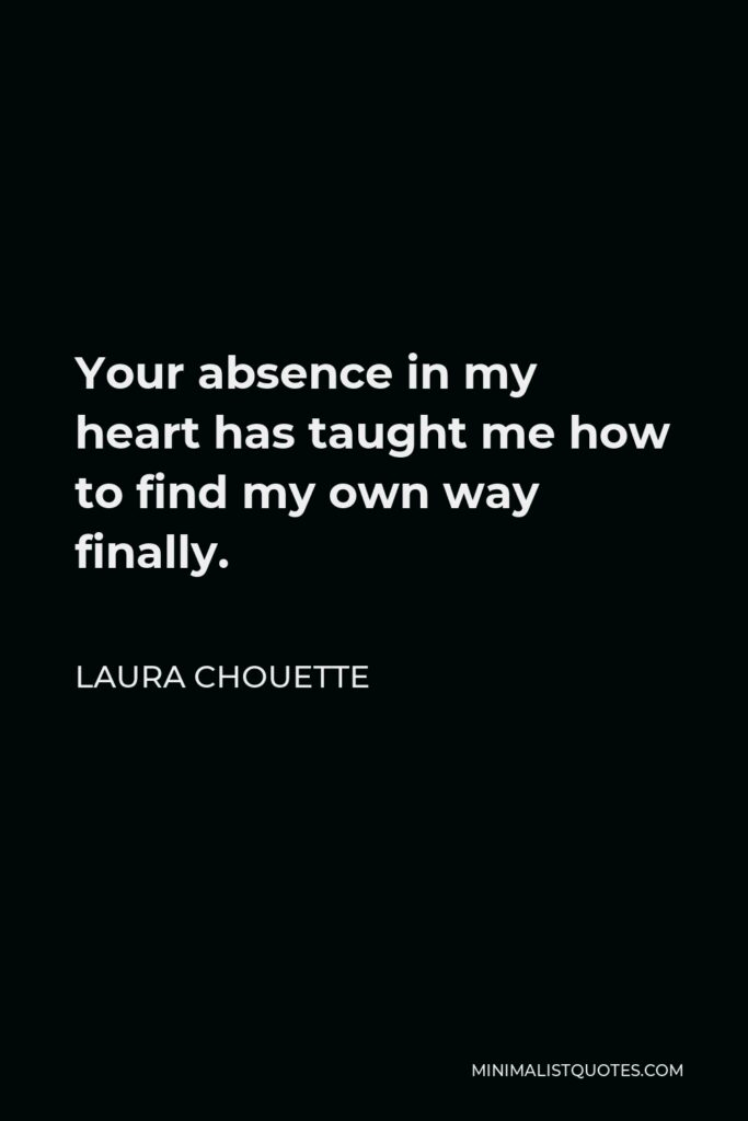 Laura Chouette Quote - Your absence in my heart has taught me how to find my own way finally.