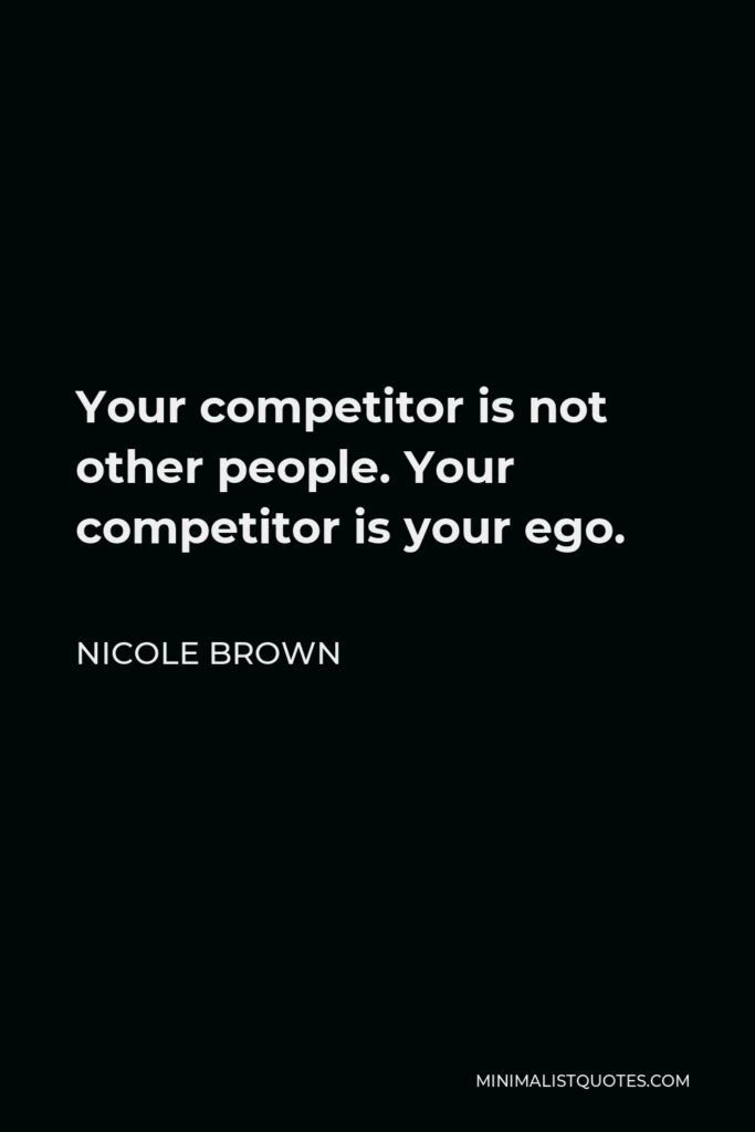 Nicole Brown Quote - Your competitor is not other people. Your competitor is your ego.