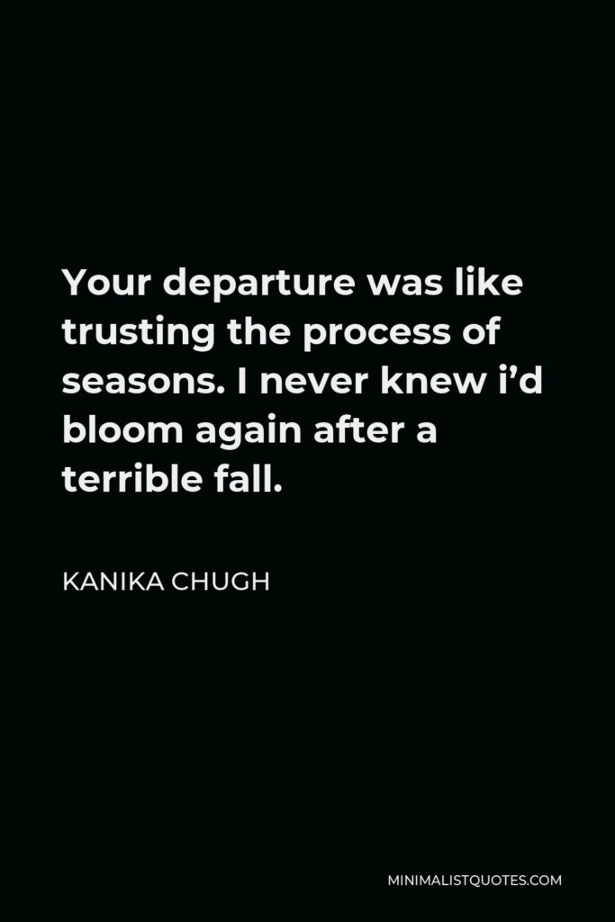 Kanika Chugh Quote - Your departure was like trusting the process of seasons. I never knew i'd bloom again after a terrible fall.