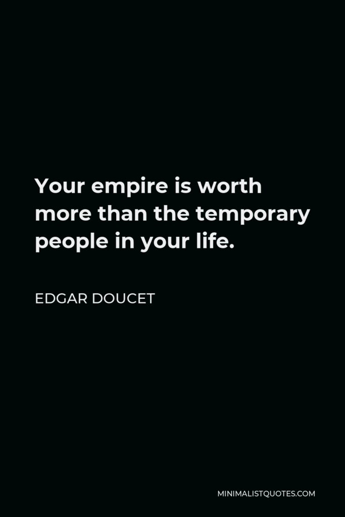 Edgar Doucet Quote - Your empire is worth more than the temporary people in your life.