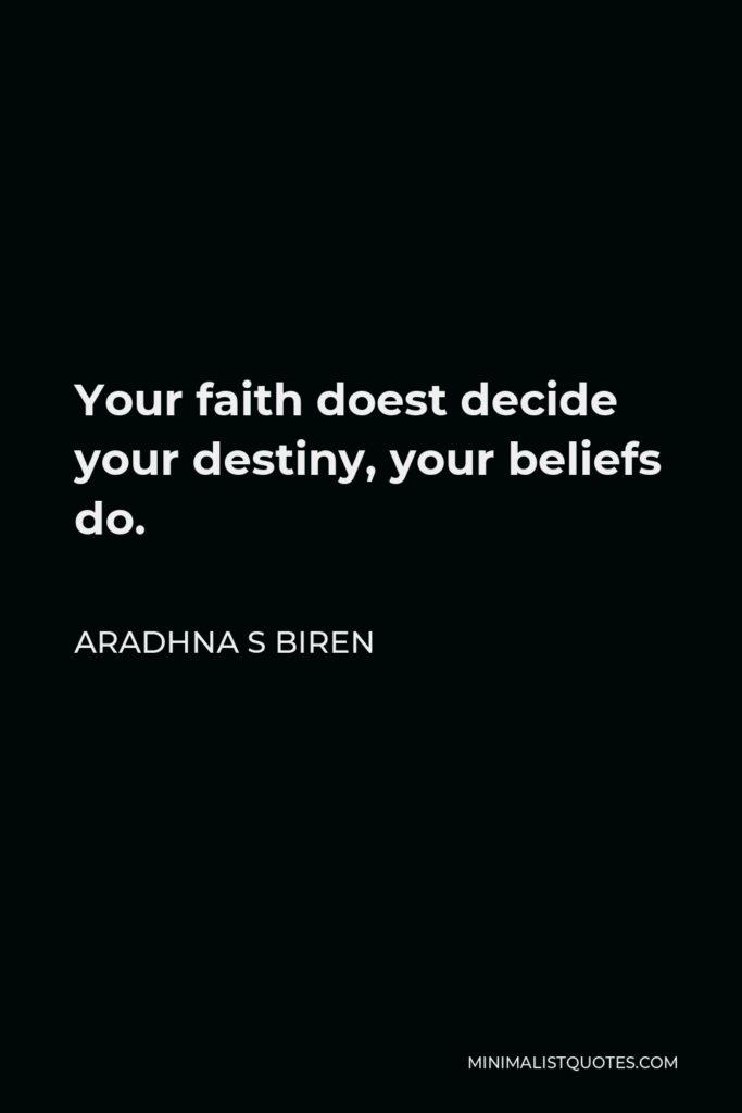 Aradhna S Biren Quote - Your faith doest decide your destiny, your beliefs do.