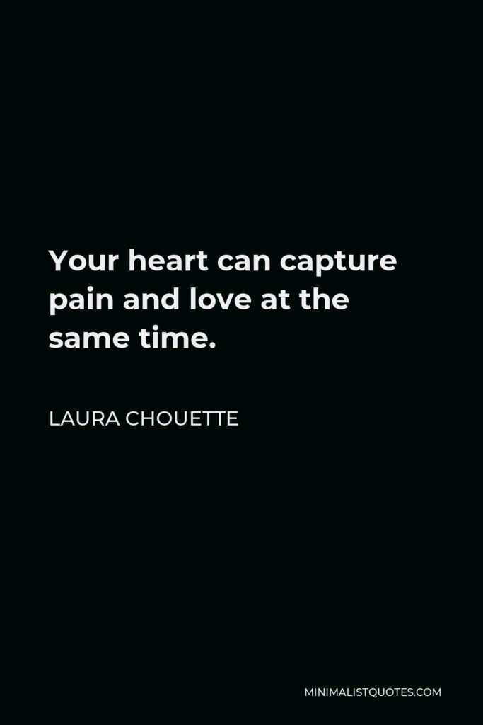 Laura Chouette Quote - Your heart can capture pain and love at the same time.