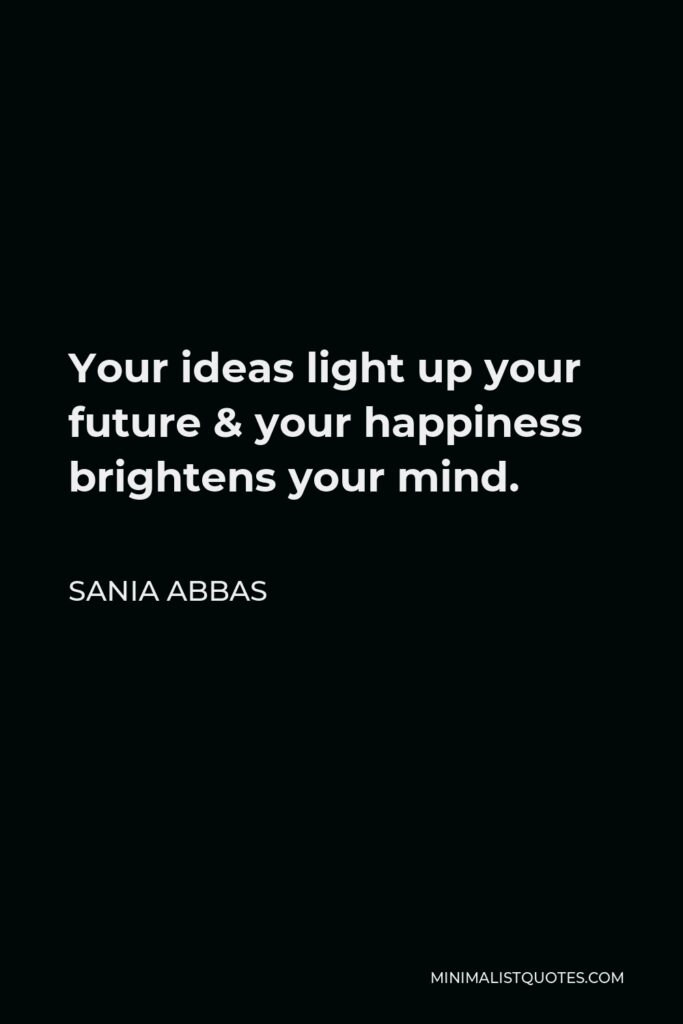Sania Abbas Quote - Your ideas light up your future & your happiness brightens your mind.