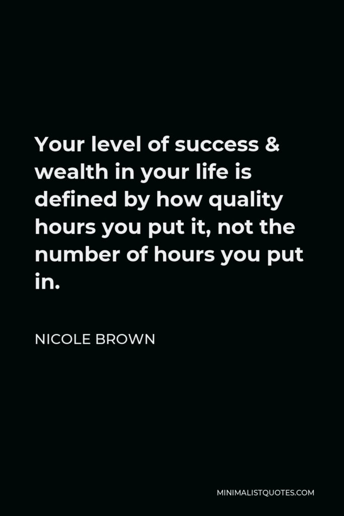 Nicole Brown Quote - Your level of success & wealth in your life is defined by how quality hours you put it, not the number of hours you put in.