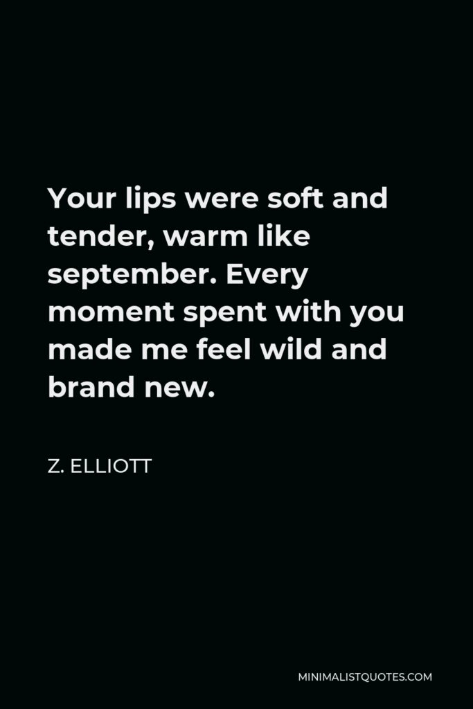 Z. Elliott Quote - Your lips were soft and tender, warm like september. Every moment spent with you made me feel wild and brand new.