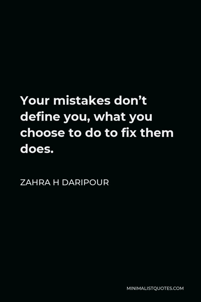 Zahra H Daripour Quote - Your mistakes don't define you, what you choose to do to fix them does.
