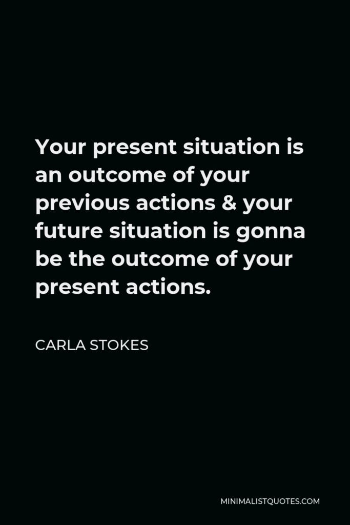 Carla Stokes Quote - Your present situation is an outcome of your previous actions &your future situation is gonna be the outcome of your present actions.