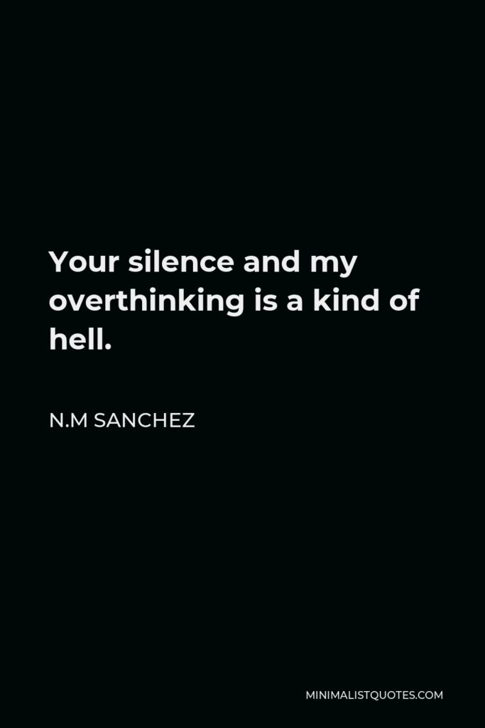N.M Sanchez Quote - Your silence and my overthinking is a kind of hell.