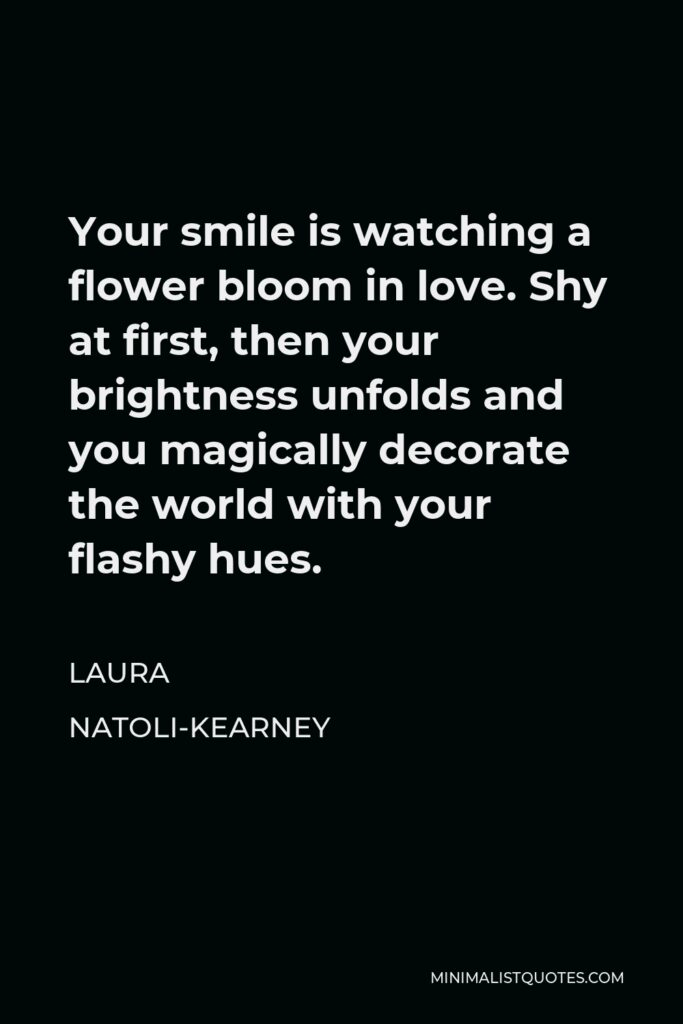 Laura Natoli-Kearney Quote - Your smile is watching a flower bloom in love. Shy at first, then your brightness unfolds and you magically decorate the world with your flashy hues.