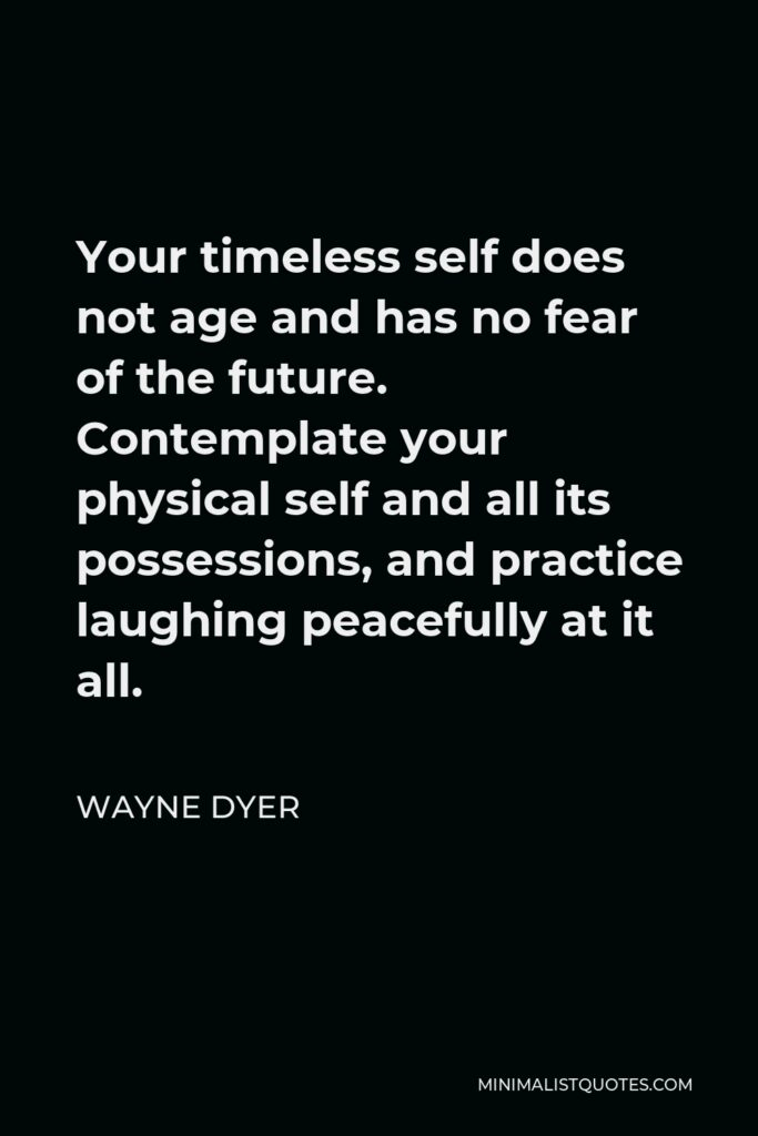 Wayne Dyer Quote - Your timeless self does not age and has no fear of the future. Contemplate your physical self and all its possessions, and practice laughing peacefully at it all.
