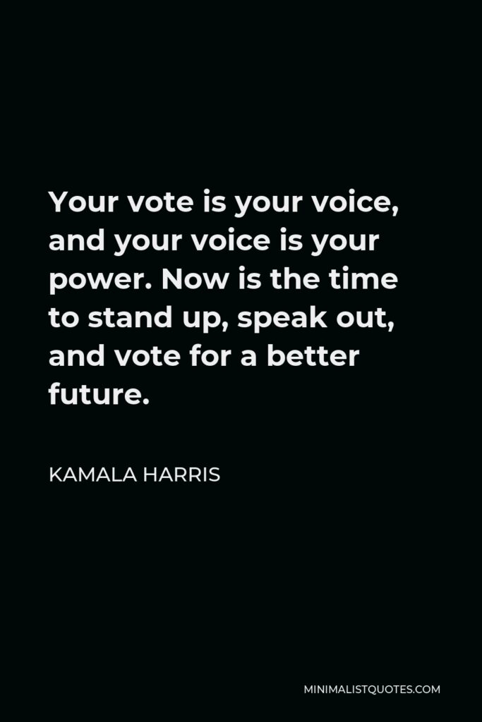 Kamala Harris Quote - Your vote is your voice, and your voice is your power. Now is the time to stand up, speak out, and vote for a better future.