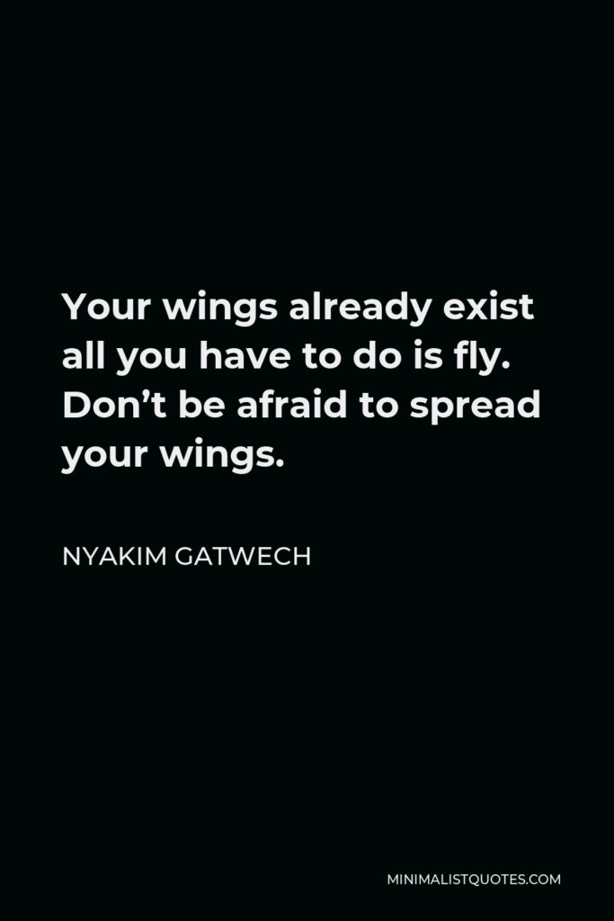 Nyakim Gatwech Quote - Your wings already exist all you have to do is fly. Don't be afraid to spread your wings.