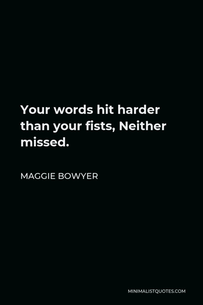 Maggie Bowyer Quote - Your words hit harder than your fists, Neither missed.