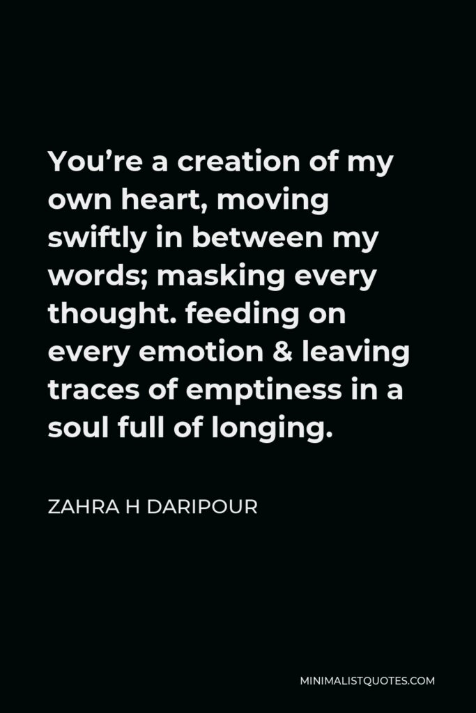 Zahra H Daripour Quote - You're a creation of my own heart, moving swiftly in between my words; masking every thought. feeding on every emotion & leaving traces of emptiness in a soul full of longing.