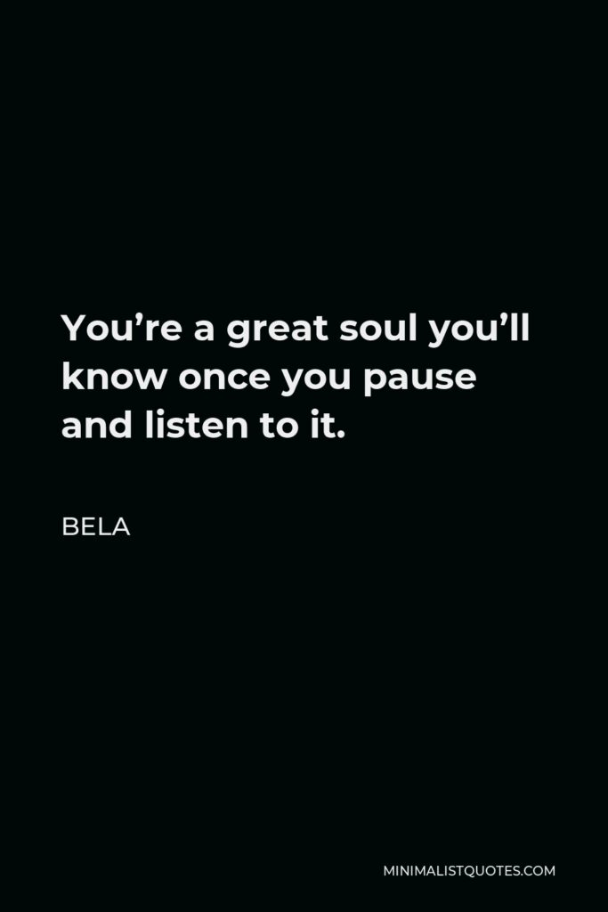 Bela Quote - You're a great soul you'll know once you pause and listen to it.