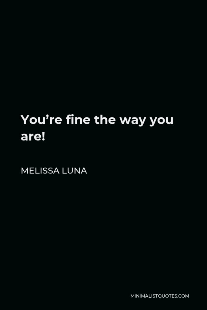 Melissa Luna Quote - You're fine the way you are!