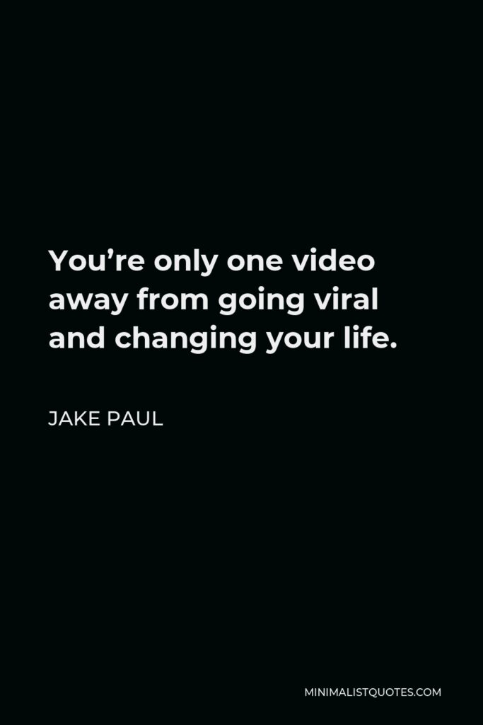 Jake Paul Quote - You're only one video away from going viral and changing your life.