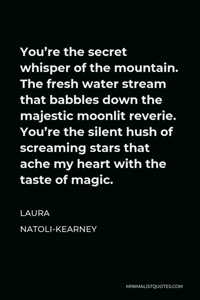 Laura Natoli-Kearney Quote - You're the secret whisper of the mountain. The fresh water stream that babbles down the majestic moonlit reverie. You're the silent hush of screaming stars that ache my heart with the taste of magic.