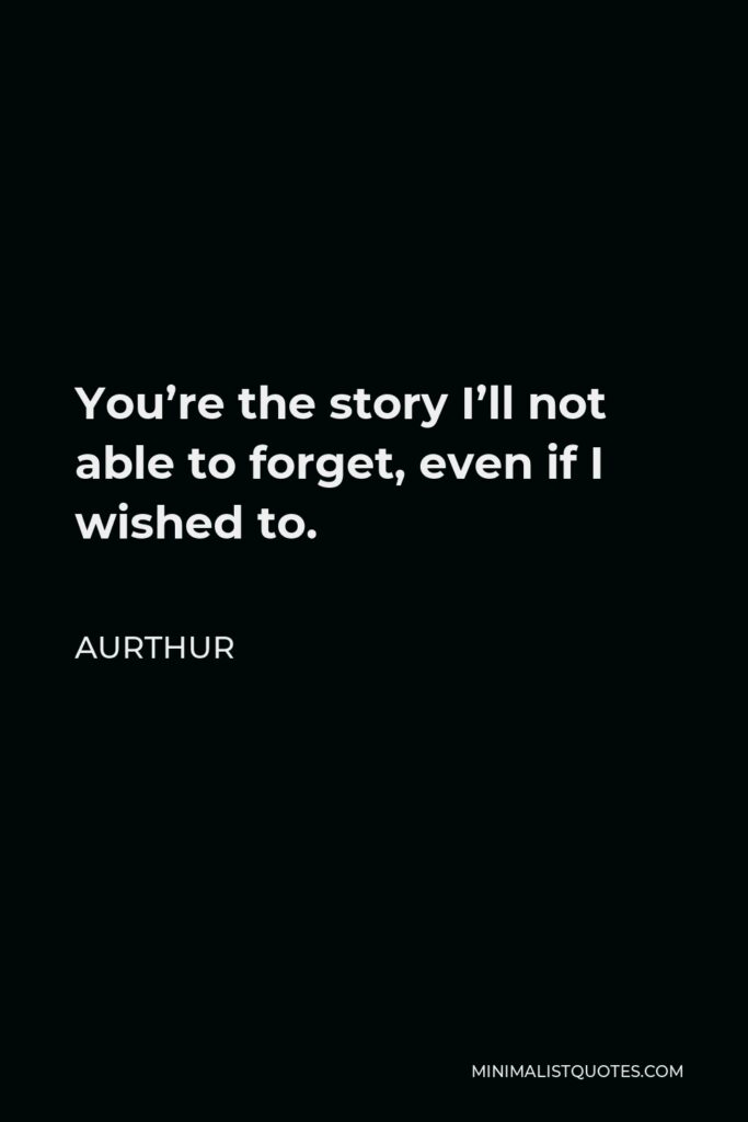 Aurthur Quote - You're the story I'll not able to forget, even if I wished to.