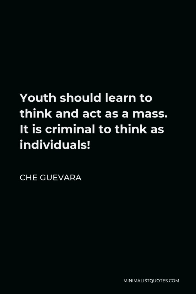 Che Guevara Quote - Youth should learn to think and act as a mass. It is criminal to think as individuals!