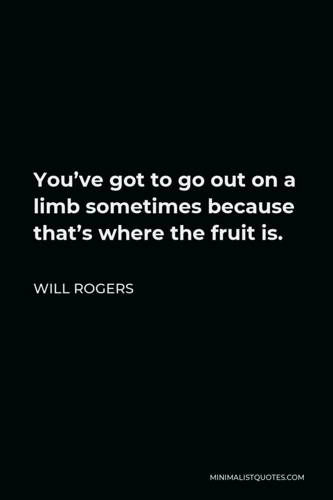 Will Rogers Quote - You've got to go out on a limb sometimes because that's where the fruit is.
