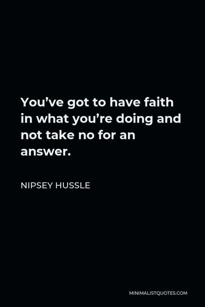 Nipsey Hussle Quote - You've got to have faith in what you're doing and not take no for an answer.