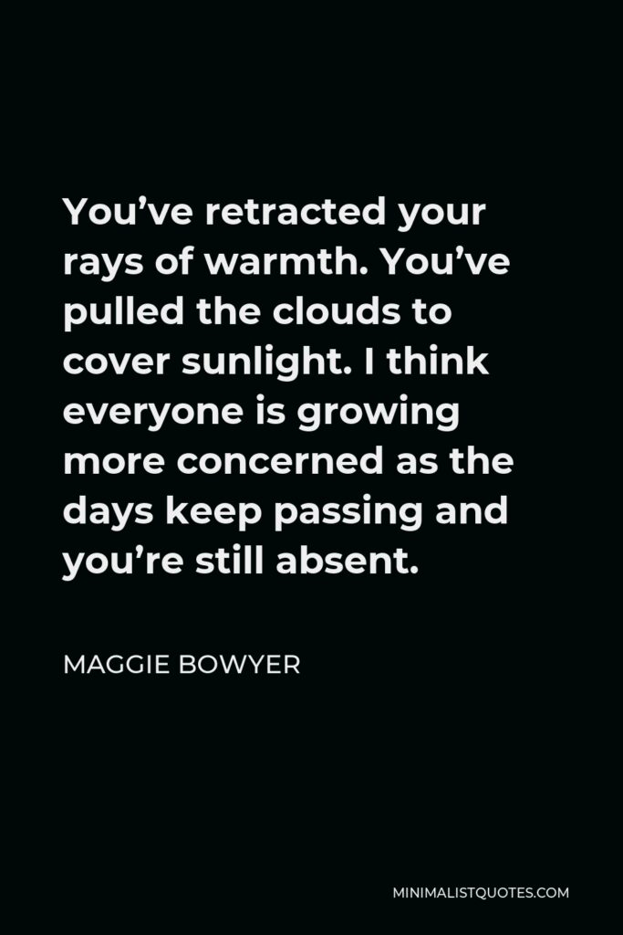 Maggie Bowyer Quote - You've retracted your rays of warmth. You've pulled the clouds to cover sunlight. I think everyone is growing more concerned as the days keep passing and you're still absent.