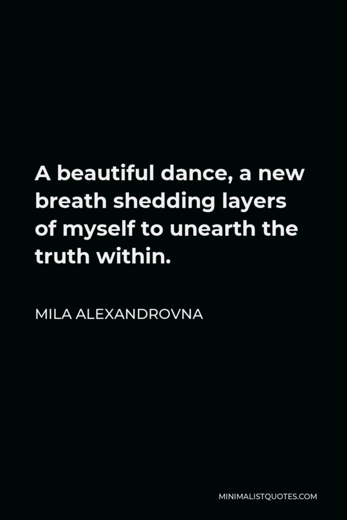 Mila Alexandrovna Quote - A beautiful dance, a new breath shedding layers of myself to unearth the truth within.