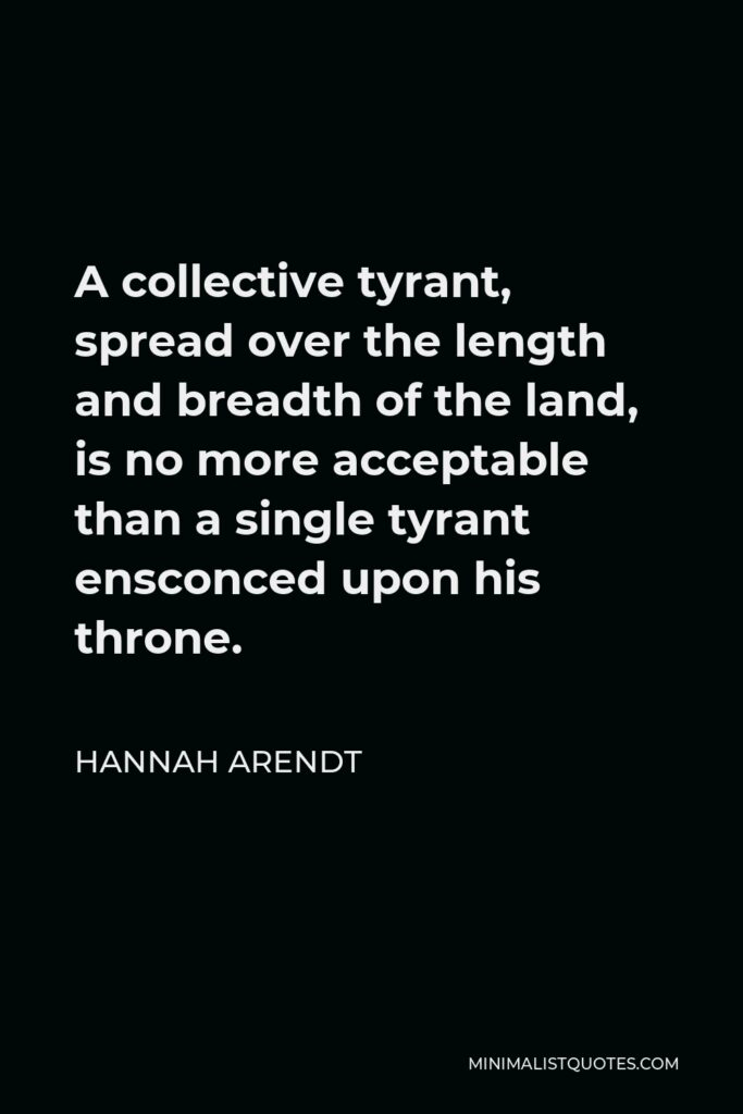 Hannah Arendt Quote - A collective tyrant, spread over the length and breadth of the land, is no more acceptable than a single tyrant ensconced upon his throne.