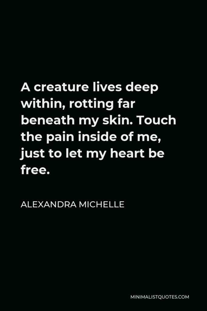Alexandra Michelle Quote - A creature lives deep within, rotting far beneath my skin. Touch the pain inside of me, just to let my heart be free.