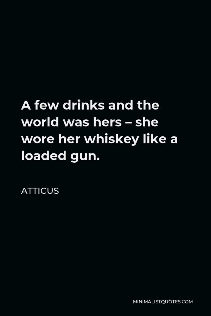 Atticus Quote - A few drinks and the world was hers – she wore her whiskey like a loaded gun.