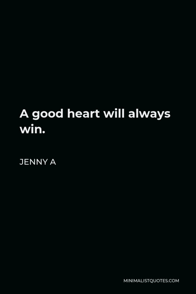 Jenny A Quote - A good heart will always win.