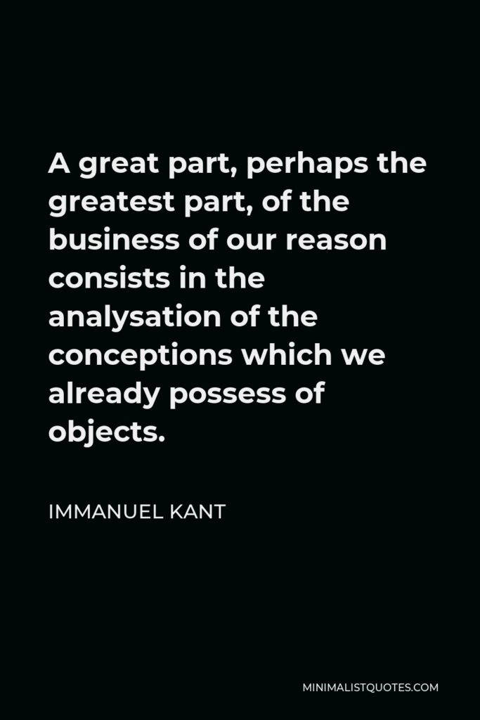 Immanuel Kant Quote - A great part, perhaps the greatest part, of the business of our reason consists in the analysation of the conceptions which we already possess of objects.