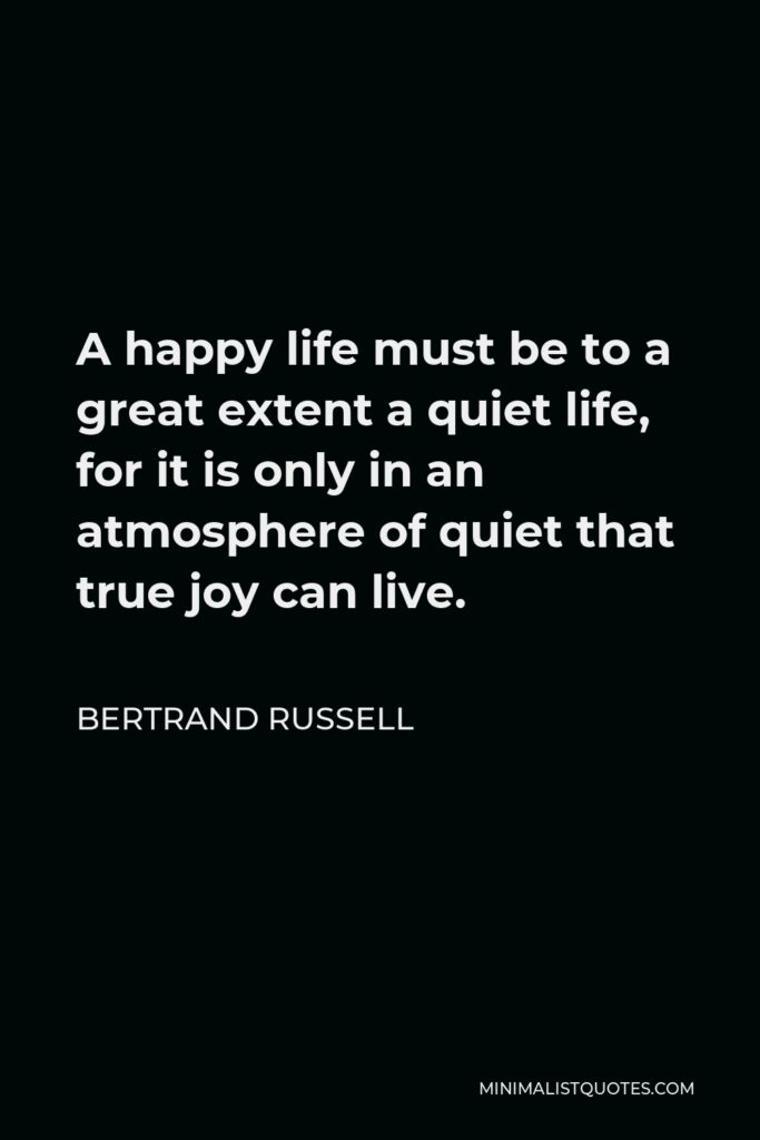 Bertrand Russell Quote - A happy life must be to a great extent a quiet life, for it is only in an atmosphere of quiet that true joy can live.