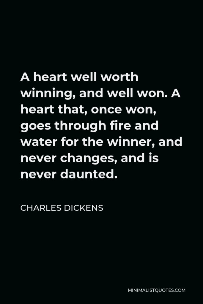 Charles Dickens Quote - A heart well worth winning, and well won. A heart that, once won, goes through fire and water for the winner, and never changes, and is never daunted.