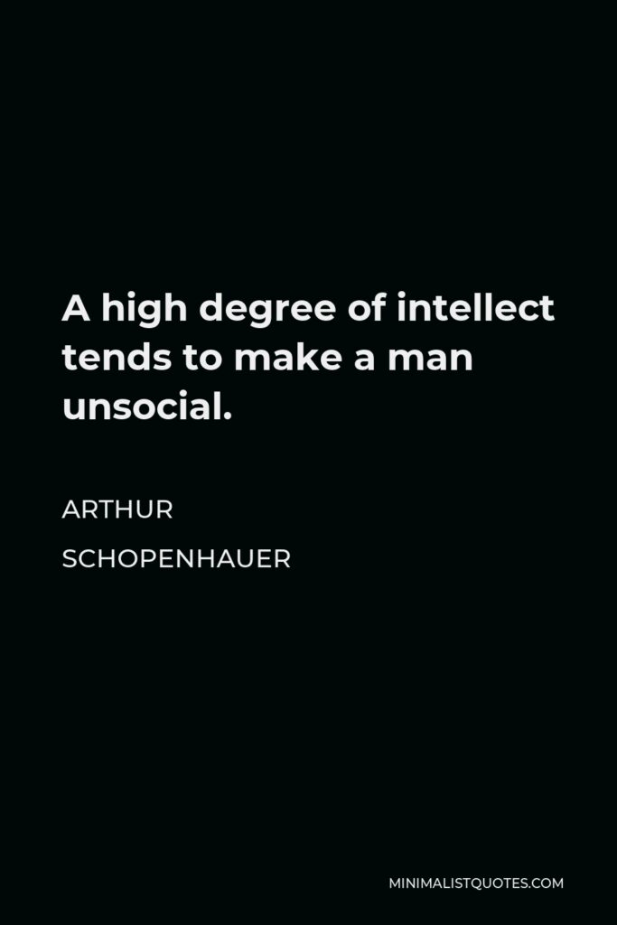 Arthur Schopenhauer Quote - A high degree of intellect tends to make a man unsocial.