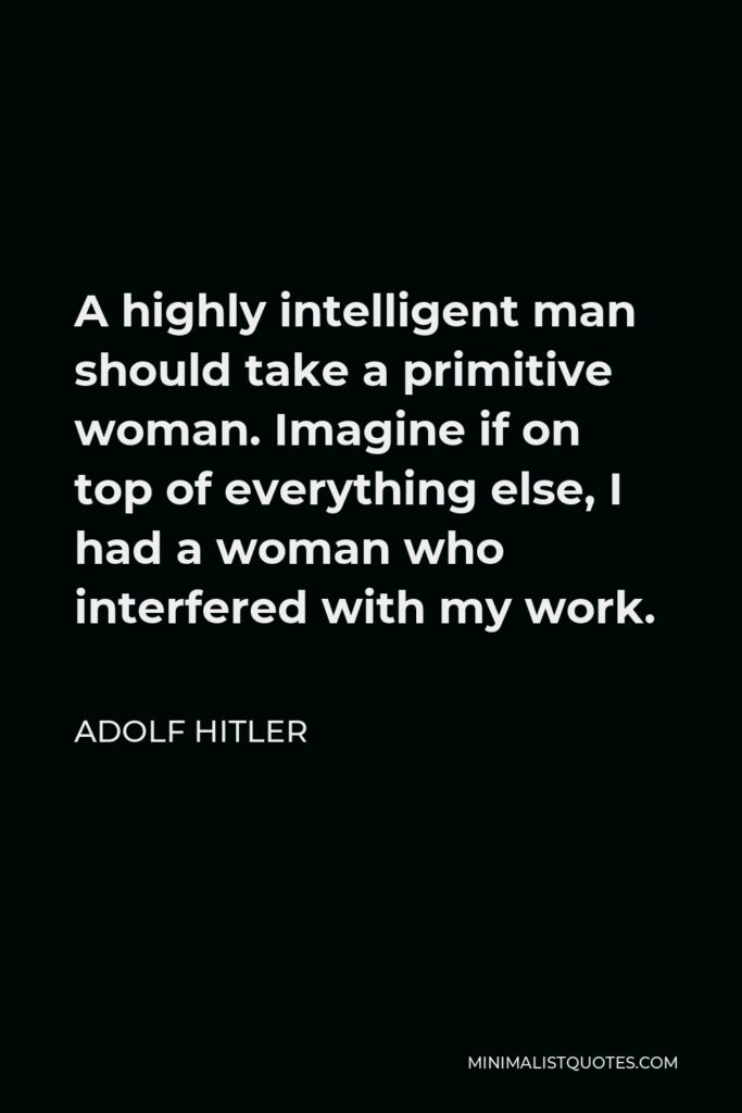 Adolf Hitler Quote - A highly intelligent man should take a primitive woman. Imagine if on top of everything else, I had a woman who interfered with my work.