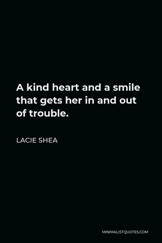 Lacie Shea Quote - A kind heart and a smile that gets her in and out of trouble.