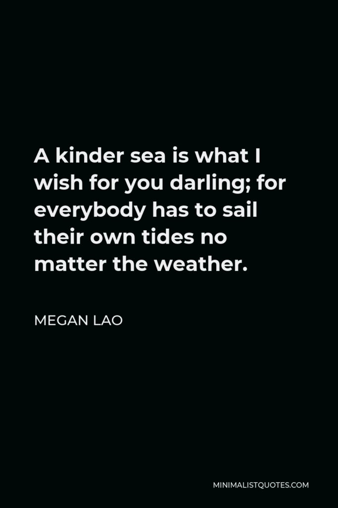Megan Lao Quote - A kinder sea is what I wish for you darling; for everybody has to sail their own tides no matter the weather.