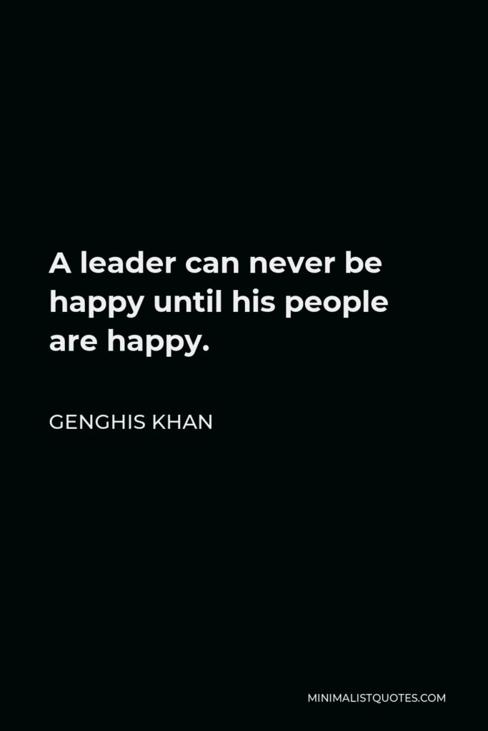 Genghis Khan Quote - A leader can never be happy until his people are happy.