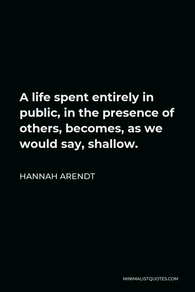 Hannah Arendt Quote - A life spent entirely in public, in the presence of others, becomes, as we would say, shallow.